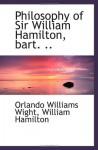 Philosophy of Sir William Hamilton, bart. .. - Orlando Williams Wight, William Hamilton