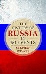 The History of Russia in 50 Events: (Russian History - Napoleon In Russia - The Crimean War - Russia In World War - The Cold War) (Timeline History in 50 Events Book 3) - Stephan Weaver