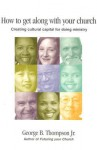 How to Get Along with Your Church: Creating Cultural Capital for Doing Ministry - George B. Thompson Jr., David L. Wallace