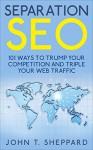 Separation SEO: 101 Ways to Trump Your Competition and Triple Your Web Traffic - John Sheppard
