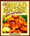 The Bread Machine Gourmet - Shea MacKenzie