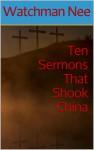 Ten Sermons That Shook China - Watchman Nee