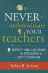 Never Underestimate Your Teachers: Instructional Leadership for Excellence in Every Classroom - Robyn R. Jackson