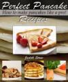Perfect Pancake Recipes - How to Make Pancakes Like A Pro! - Judith Stone
