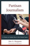 Partisan Journalism: A History of Media Bias in the United States - Jim A Kuypers, Larry Schweikart