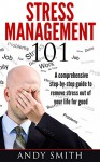 Stress Management 101: A Comprehensive Step-By-Step Guide To Remove Stress Out Of Your Life For Good (Stress, Anxiety, Frustration, Stress Management Tips, ... Manage Stress, Stress relief, Stress free.) - Andy Smith