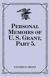 Personal Memoirs of U. S. Grant, Part 5. - Ulysses S. Grant