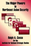 The Major Powers in Northeast Asian Security - Ralph A. Cossa
