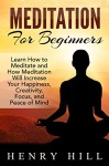 Meditation: Meditation For Beginners: Learn How to Meditate and How Meditation Will Increase Your Happiness, Creativity and Focus (meditation, meditation ... mindfulness meditation, meditation books,) - Henry Hill