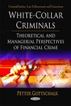 White-Collar Criminals: Theoretical & Managerial Perspectives of Financial Crime - Peter Gottschalk