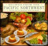 Recipes from the Pacific Northwest: Flavors from the Mountains, Woods and Waters - Carla Capalbo, Laura Washburn