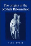 The Origins of the Scottish Reformation - Alec Ryrie