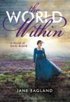 The World Within: A Novel of Emily Brontë - Jane Eagland