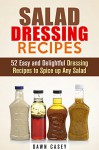 Salad Dressing Recipes: 52 Easy and Delightful Dressing Recipes to Spice up Any Salad (Vegetarian & Weight Loss) - Dawn Casey