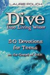 Dive Into Living Water: 50 Devotions for Teens on the Gospel of John - Laurie Polich