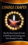 Candle Crafts: A Step-By-Step Foolproof Guide to Molding and Creating your Own Beautiful Candles - Carol Wilson