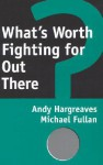 What's Worth Fighting for Out There? - Andy Hargreaves, Michael G. Fullan