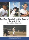 Red Sox Baseball in the Days of Ike and Elvis: The Red Sox of the 1950s - Mark Armour, Bill Nowlin, Maurice Bouchard, Len Levin, Tom Larwin, John Vorperian, Joanne Hulbert, Wynn Montgomery, Charlie Bevis