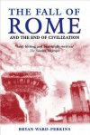 The Fall of Rome: And the End of Civilization - Bryan Ward-Perkins