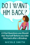 Do I want him back? 6 Vital Questions you Should Ask Yourself Before you take Him back after a Breakup - Nicole Smith