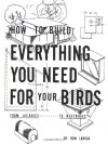 How to Build Everything You Need for Your Birds: From Aviaries . . . to Nestboxes - Don Larosa