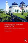 Rebellion and Reform in Indonesia: Jakarta's Security and Autonomy Policies in Aceh - Michelle Ann Miller