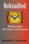 Rekindled, Rising from the Ashes of Burnout - Donald E. Demaray