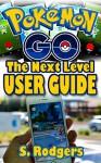 Pokemon Go: Pokemon Go The Next Level Guide (Pokemon Go Guide, Pokemon Go for Kindle, Pokemon Go Tips, Pokemon Go The Ultimate Guide Book 1) - S. Rogers