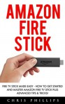 Amazon Fire Stick: Fire TV Stick Made Easy - How To Get Started And Master Amazon Fire TV Stick Plus Advanced Tips & Tricks! (How To Use Fire Stick, Amazon Fire TV Stick User Guide, Streaming) - Chris Phillips