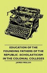 Education of the Founding Fathers of the Republic -Scholasticism in the Colonial Colleges - James Walsh