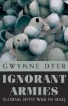 Ignorant Armies: Sliding into War in Iraq - Gwynne Dyer