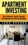 Apartment Investing: How to Renovate, Furnish & Decorate Your Apartment on a Shoe String Budget - John Brooks