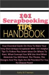 101 Scrapbooking Tips Handbook: Your Essential Guide On How To Make Your Very Own Unique Scrapbook With 101 Helpful Tips To Follow Plus Smart Ideas On Where To Start, What Concept You Will Use And What Materials You Will Need, The Theme, The Designs And - Freeman