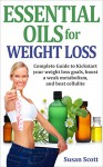 Essential Oils for Weight Loss: Complete Guide to Kick Start your weight loss goals, boost a weak metabolism, and beat cellulite. - Susan Scott