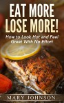 Low Carb: Eat More, Lose More! How to Look Hot and Feel Great With No Effort (Paleo Made Simple) - Mary Johnson, Low Carb