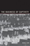 The Business of Captivity: Elmira and Its Civil War Prison - Michael Gray