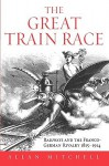 The Great Train Race: Railways and the Franco-German Rivalry, 1815-1914 - Allan Mitchell