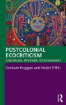 Postcolonial Ecocriticism: Literature, Animals, Environment - Graham Huggan, Helen Tiffin
