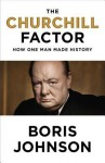 The Churchill Factor: How One Man Made History - Boris Johnson