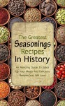 The Greatest Seasonings Recipes In History: An Amazing Guide To Spice Up Your Meals And Delicious Recipes You Will Love - Brittany Davis, Seasoning, Salt, Pepper, Spice, Recipes, Taste