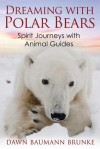 Dreaming with Polar Bears: Spirit Journeys with Animal Guides - Dawn Baumann Brunke