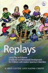Replays: Using Play to Enhance Emotional And Behavioral Development for Children With Autism Spectrum Disorder - Karen Levine, Naomi Chedd
