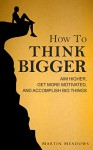 How to Think Bigger: Aim Higher, Get More Motivated, and Accomplish Big Things - Martin Meadows