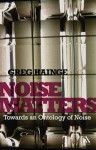 Noise Matters: Towards an Ontology of Noise - Greg Hainge