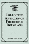 Collected Articles of Frederick Douglass - Frederick Douglass