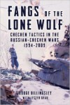 Fangs of the Lone Wolf. Chechen Tactics in the Russian-Chechen Wars 1994-2009 - Dodge Billingsley, Lester W. Grau