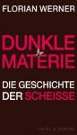 Dunkle Materie: Die Geschichte der Scheiße - Florian Werner