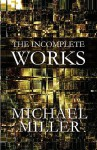 The Incomplete Works - Michael Miller