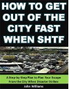 How to Get Out of the City Fast When SHTF: A Step-by-Step Plan to Plan Your Escape From the City When Disaster Strikes - John Williams