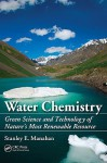 Water Chemistry: Green Science and Technology of Nature's Most Renewable Resource - Stanley E. Manahan